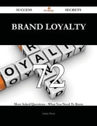 Brand Loyalty 72 Success Secrets - 72 Most Asked Questions On Brand Loyalty - What You Need To Know