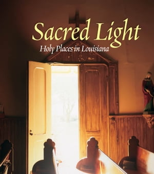 Sacred Light: Holy Places in Louisiana by A. J. Meek