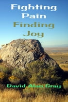 Fighting Pain Finding joy: what chronic pain and 130+ children have taught me about joy by David Alan Gray