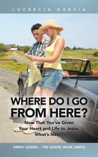 Where Do I Go from Here?: Now That You've Given Your Heart and Life to Jesus, What's Next? by Lucrecia Garcia