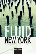 Fluid New York: Cosmopolitan Urbanism and the Green Imagination by May Joseph