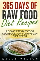 365 Days Of Raw Food Diet Recipes: A Complete Raw Food Cookbook For Your Vegan Diet Needs by Kelly Wilson