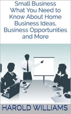 Small Business: What You Need to Know About Home Business Ideas, Business Opportunities and More by Harold Williams
