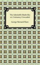 The Admirable Bashville; or, Constancy Unrewarded by George Bernard Shaw