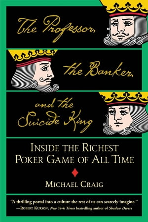 The Professor,  the Banker,  and the Suicide King Inside the Richest Poker Game of All Time