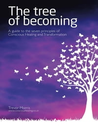 The Tree of Becoming: A Guide to the Seven Principles of Conscious Healing and Transformation