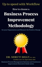 How To Choose A Business Process Improvement Methodology For Your Organization And Measure The Positive Change- Up to speed with workflow: Business Pr by Shruti Bhat