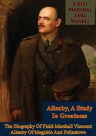 Allenby, A Study In Greatness: The Biography Of Field-Marshall Viscount Allenby Of Megiddo And Felixstowe by Field-Marshal Earl Wavell