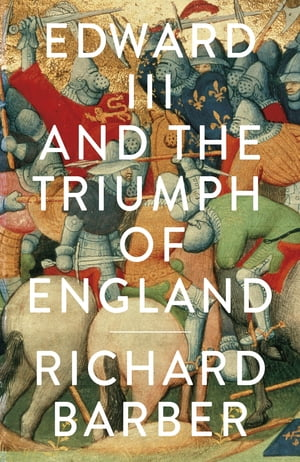 Edward III and the Triumph of England The Battle of Crécy and the Company of the Garter