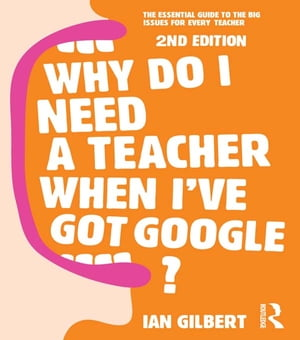 Why Do I Need a Teacher When I've got Google? The essential guide to the big issues for every teacher