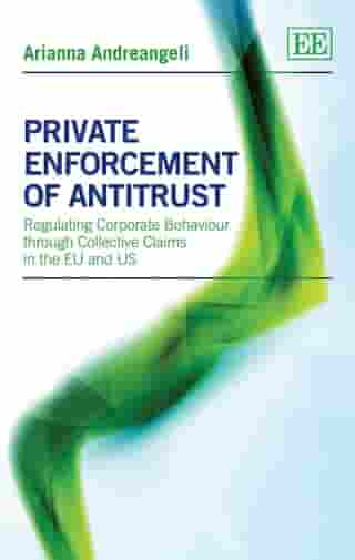 Private Enforcement of Antitrust: Regulating Corporate Behaviour through Collective Claims in the EU and US by Andreangeli