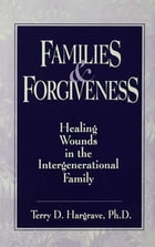 Families And Forgiveness: Healing Wounds In The Intergener: Healing Wounds In The Intergenerational…