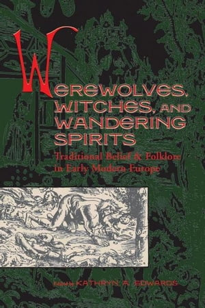 Werewolves,  Witches,  and Wandering Spirits: Traditional Belief and Folklore in Early Modern Europe