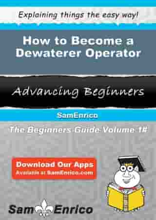 How to Become a Dewaterer Operator: How to Become a Dewaterer Operator by Rubie Chapin