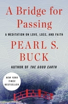 A Bridge for Passing: A Meditation on Love, Loss, and Faith de Pearl S. Buck