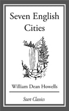 Seven English Cities by William Dean Howells