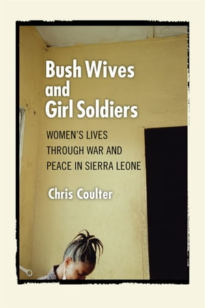 Bush Wives and Girl Soldiers Women's Lives through War and Peace in Sierra Leone