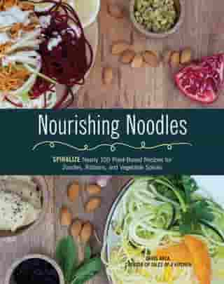 Nourishing Noodles: Spiralize Nearly 100 Plant-Based Recipes for Zoodles, Ribbons, and Other Vegetable Spirals by Cristiana Anca