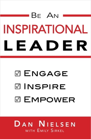 Be An Inspirational Leader: Engage, Inspire, Empower by Dan Nielsen
