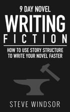 Nine Day Novel: Writing: How to Use Story Structure to Write Your Novel Faster by Steve Windsor
