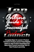 Top Online Guide To A Successful Product Launch: Complete Steps To Launch A Product, Format For Product Launch Press Release, Ideas For New Product A by Luis D. Rees