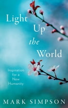 Light Up the World: Inspiration for a New Humanity by Mark Simpson
