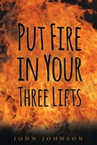 Put Fire in Your Three Lifts by John Johnson