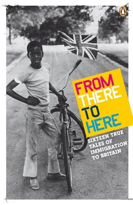 Book From There to Here: 16 True Tales of Immigration to Britain by Penguin Books Ltd