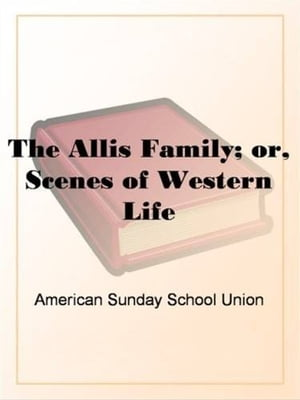 The Allis Family; Or, Scenes Of Western Life by American Sunday School Union