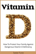Vitamin D: How To Protect Your Family Against Dangerous Vitamin D Deficiency by Jamie Fynn