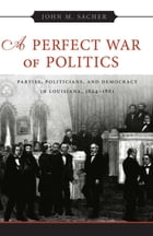 A Perfect War of Politics: Parties, Politicians, and Democracy in Louisiana, 1824--1861 by John M. Sacher