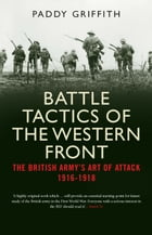 Battle Tactics of the Western Front: The British Army`s Art of Attack, 1916-18 by Paddy Griffith