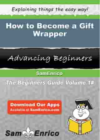 How to Become a Gift Wrapper: How to Become a Gift Wrapper by Annamaria Hooks
