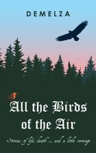 All the Birds of the Air: Stories of Life, Death ... And a Little Revenge by Demelza