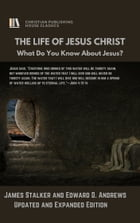 THE LIFE OF JESUS CHRIST: What Do You Know About Jesus, Updated and Expanded by James Stalker