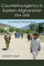 Counterinsurgency In Eastern Afghanistan 2004-2008: A Civilian Perspective