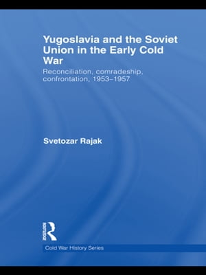 Yugoslavia and the Soviet Union in the Early Cold War Reconciliation,  comradeship,  confrontation,  1953-1957