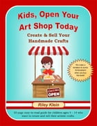 Kids, Open Your Art Shop Today: Create & Sell Your Handmade Crafts by Riley Klein