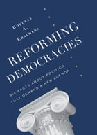Reforming Democracies: Six Facts About Politics That Demand a New Agenda by Douglas Chalmers