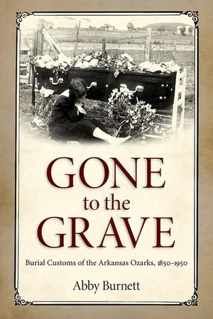Gone to the Grave Burial Customs of the Arkansas Ozarks,  1850-1950