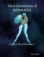 Three Generations of Mermaids : A Quick Read Romance! by The Abbotts