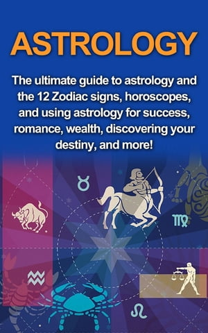 Astrology: The ultimate guide to astrology and the 12 Zodiac signs, horoscopes, and using Astrology for success, romance, wealth, discovering your destiny, and more!