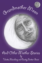 Grandmother Moon and Other Mother Stories: Book One by Becky Parker Geist