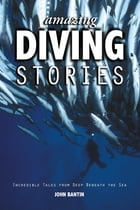 Amazing Diving Stories: Incredible Tales from Deep Beneath the Sea by John Bantin