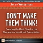 Don¿t Make Them Think!: Creating the Best Flow for the Elements of any Great Presentation by Jerry Weissman