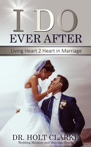I Do Ever After: Living Heart 2 Heart In Marriage by Holt Clarke