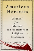 American Heretics: Catholics, Jews, Muslims, and the History of Religious Intolerance