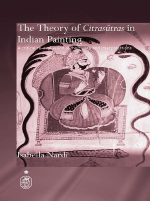 The Theory of Citrasutras in Indian Painting A Critical Re-evaluation of their Uses and Interpretations