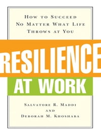 Resilience at Work: How to Succeed No Matter What Life Throws at You: How to Succeed No Matter What…