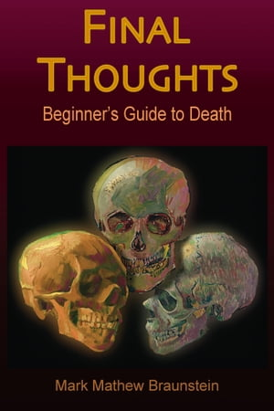 Final Thoughts: Beginner's Guide to Death by Mark Mathew Braunstein